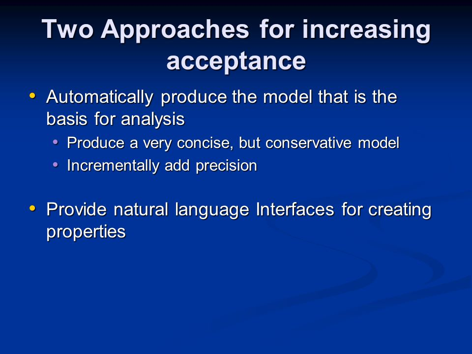 Two Approaches for increasing acceptance Automatically produce the model that is the basis for analysis Automatically produce the model that is the basis for analysis Produce a very concise, but conservative model Produce a very concise, but conservative model Incrementally add precision Incrementally add precision Provide natural language Interfaces for creating properties Provide natural language Interfaces for creating properties