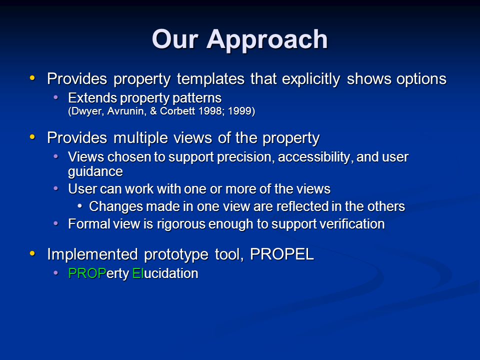 Our Approach Provides property templates that explicitly shows options Provides property templates that explicitly shows options Extends property patterns (Dwyer, Avrunin, & Corbett 1998; 1999) Extends property patterns (Dwyer, Avrunin, & Corbett 1998; 1999) Provides multiple views of the property Provides multiple views of the property Views chosen to support precision, accessibility, and user guidance Views chosen to support precision, accessibility, and user guidance User can work with one or more of the views User can work with one or more of the views Changes made in one view are reflected in the others Changes made in one view are reflected in the others Formal view is rigorous enough to support verification Formal view is rigorous enough to support verification Implemented prototype tool, PROPEL Implemented prototype tool, PROPEL PROPerty Elucidation PROPerty Elucidation