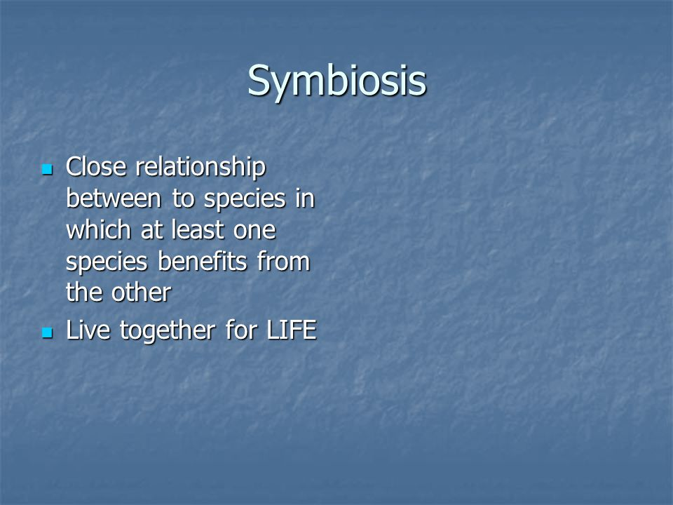 Symbiosis Close relationship between to species in which at least one species benefits from the other Close relationship between to species in which at least one species benefits from the other Live together for LIFE Live together for LIFE