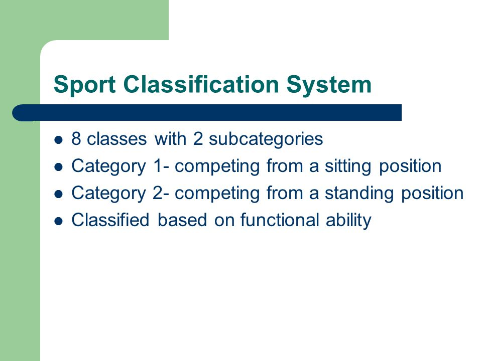 Sport Classification System 8 classes with 2 subcategories Category 1- competing from a sitting position Category 2- competing from a standing position Classified based on functional ability