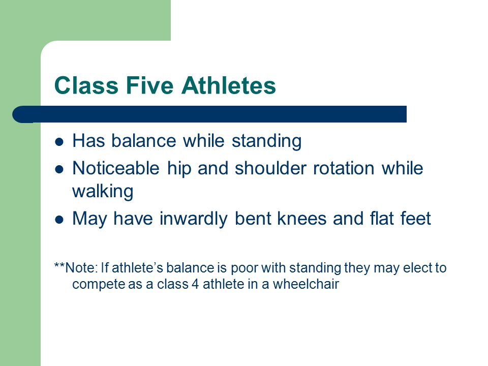 Class Five Athletes Has balance while standing Noticeable hip and shoulder rotation while walking May have inwardly bent knees and flat feet **Note: If athlete's balance is poor with standing they may elect to compete as a class 4 athlete in a wheelchair