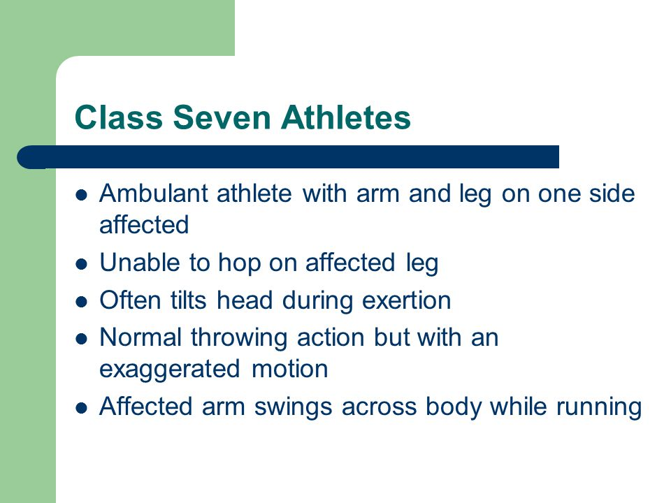 Class Seven Athletes Ambulant athlete with arm and leg on one side affected Unable to hop on affected leg Often tilts head during exertion Normal throwing action but with an exaggerated motion Affected arm swings across body while running