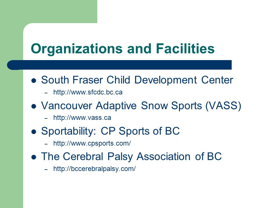 Organizations and Facilities South Fraser Child Development Center – http://www.sfcdc.bc.ca Vancouver Adaptive Snow Sports (VASS) – http://www.vass.ca Sportability: CP Sports of BC – http://www.cpsports.com/ The Cerebral Palsy Association of BC – http://bccerebralpalsy.com/