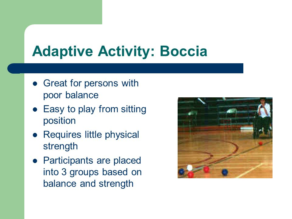 Adaptive Activity: Boccia Great for persons with poor balance Easy to play from sitting position Requires little physical strength Participants are placed into 3 groups based on balance and strength
