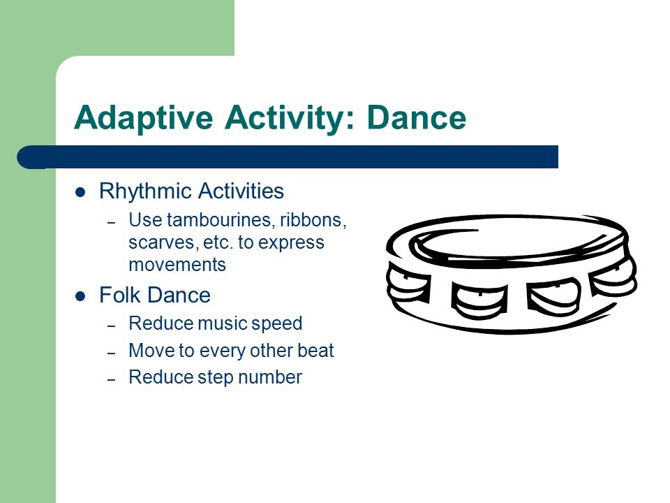 Adaptive Activity: Dance Rhythmic Activities – Use tambourines, ribbons, scarves, etc.