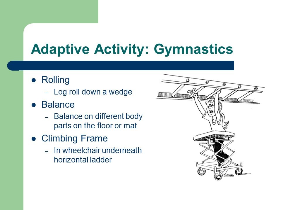 Adaptive Activity: Gymnastics Rolling – Log roll down a wedge Balance – Balance on different body parts on the floor or mat Climbing Frame – In wheelchair underneath horizontal ladder