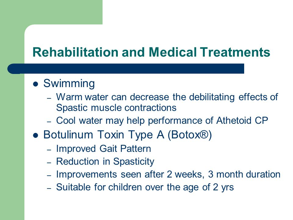 Rehabilitation and Medical Treatments Swimming – Warm water can decrease the debilitating effects of Spastic muscle contractions – Cool water may help performance of Athetoid CP Botulinum Toxin Type A (Botox®) – Improved Gait Pattern – Reduction in Spasticity – Improvements seen after 2 weeks, 3 month duration – Suitable for children over the age of 2 yrs
