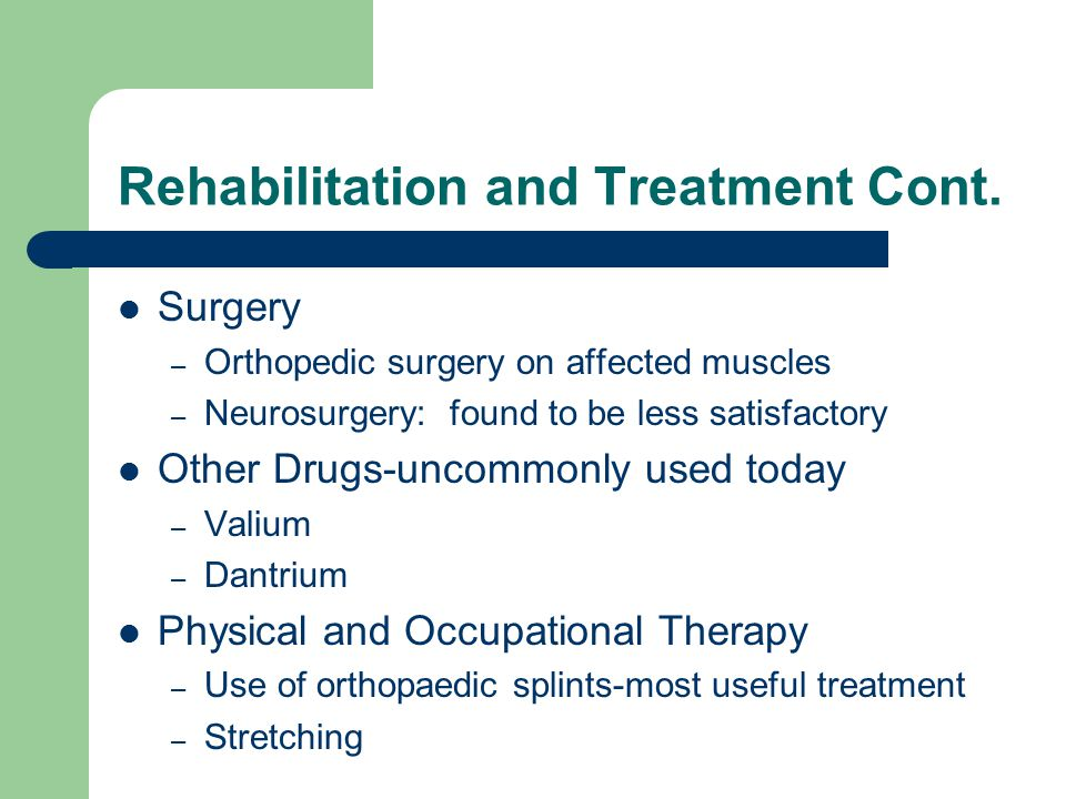 Rehabilitation and Treatment Cont. Surgery – Orthopedic surgery on affected muscles – Neurosurgery: found to be less satisfactory Other Drugs-uncommon