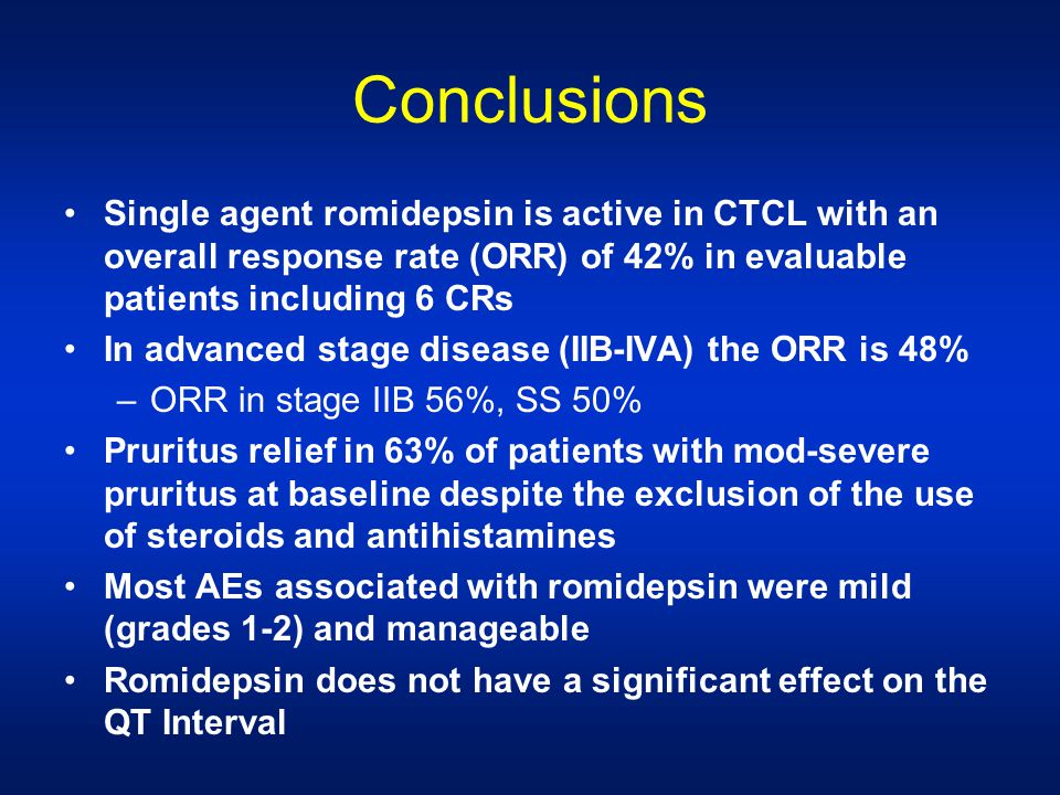 Conclusions Single agent romidepsin is active in CTCL with an overall response rate (ORR) of 42% in evaluable patients including 6 CRs In advanced stage disease (IIB-IVA) the ORR is 48% –ORR in stage IIB 56%, SS 50% Pruritus relief in 63% of patients with mod-severe pruritus at baseline despite the exclusion of the use of steroids and antihistamines Most AEs associated with romidepsin were mild (grades 1-2) and manageable Romidepsin does not have a significant effect on the QT Interval