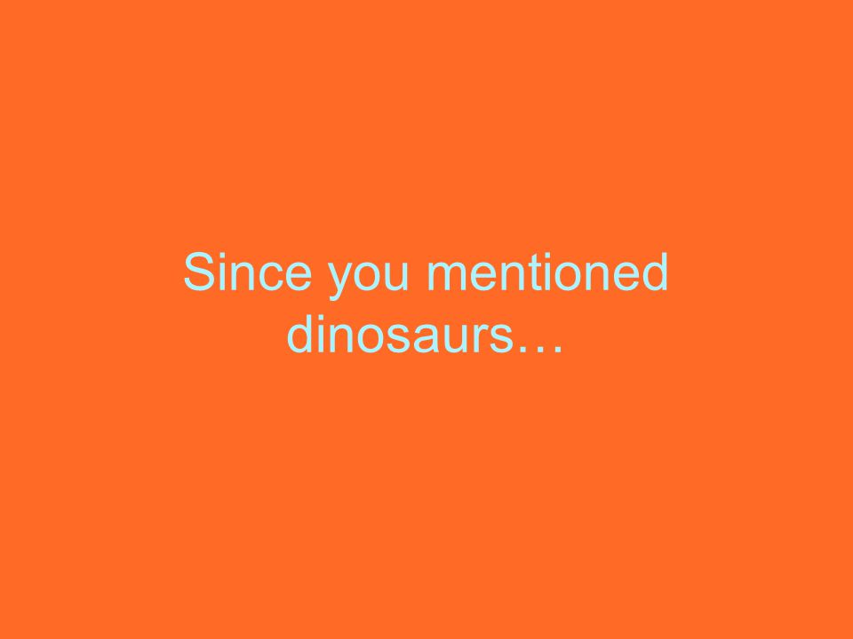 Since you mentioned dinosaurs…