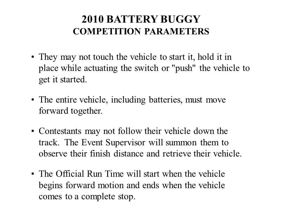 2010 BATTERY BUGGY COMPETITION PARAMETERS They may not touch the vehicle to start it, hold it in place while actuating the switch or push the vehicle to get it started.