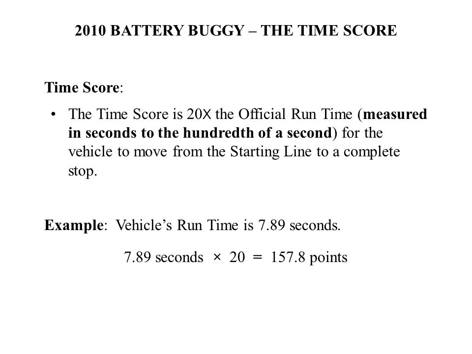 2010 BATTERY BUGGY – THE TIME SCORE Time Score: The Time Score is 20 X the Official Run Time (measured in seconds to the hundredth of a second) for the vehicle to move from the Starting Line to a complete stop.