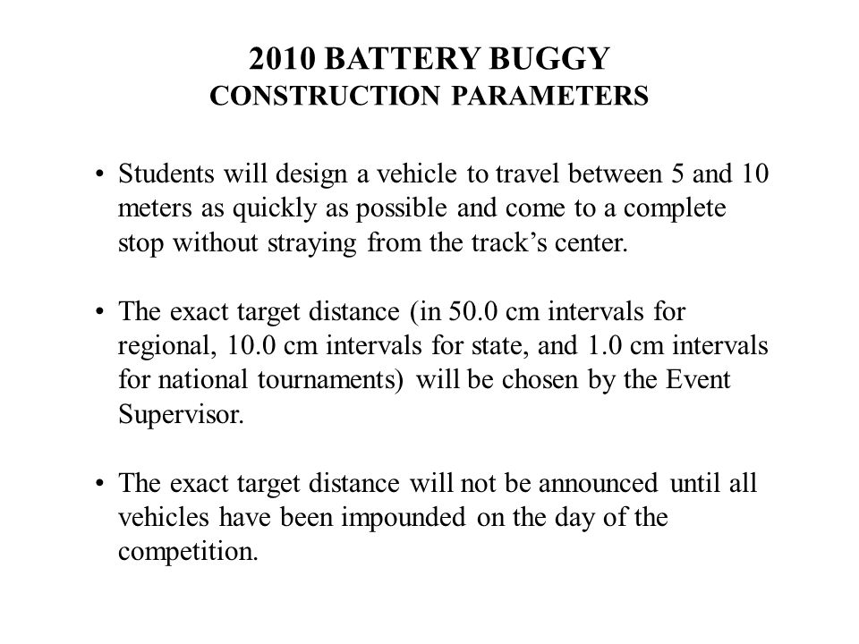 2010 BATTERY BUGGY CONSTRUCTION PARAMETERS Students will design a vehicle to travel between 5 and 10 meters as quickly as possible and come to a complete stop without straying from the track's center.
