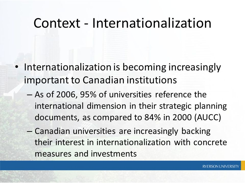 Context - Internationalization Internationalization is becoming increasingly important to Canadian institutions – As of 2006, 95% of universities refe