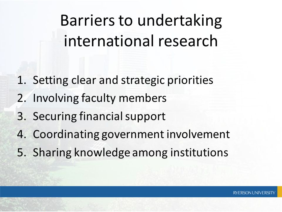 Barriers to undertaking international research 1.Setting clear and strategic priorities 2.Involving faculty members 3.Securing financial support 4.Coo