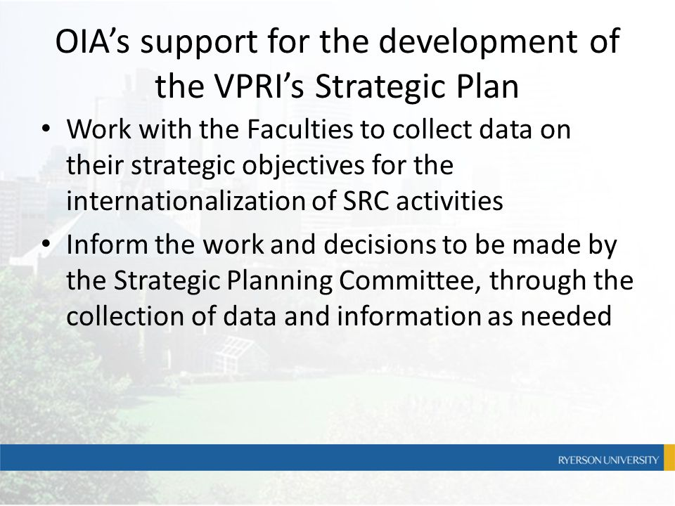 OIA's support for the development of the VPRI's Strategic Plan Work with the Faculties to collect data on their strategic objectives for the internati