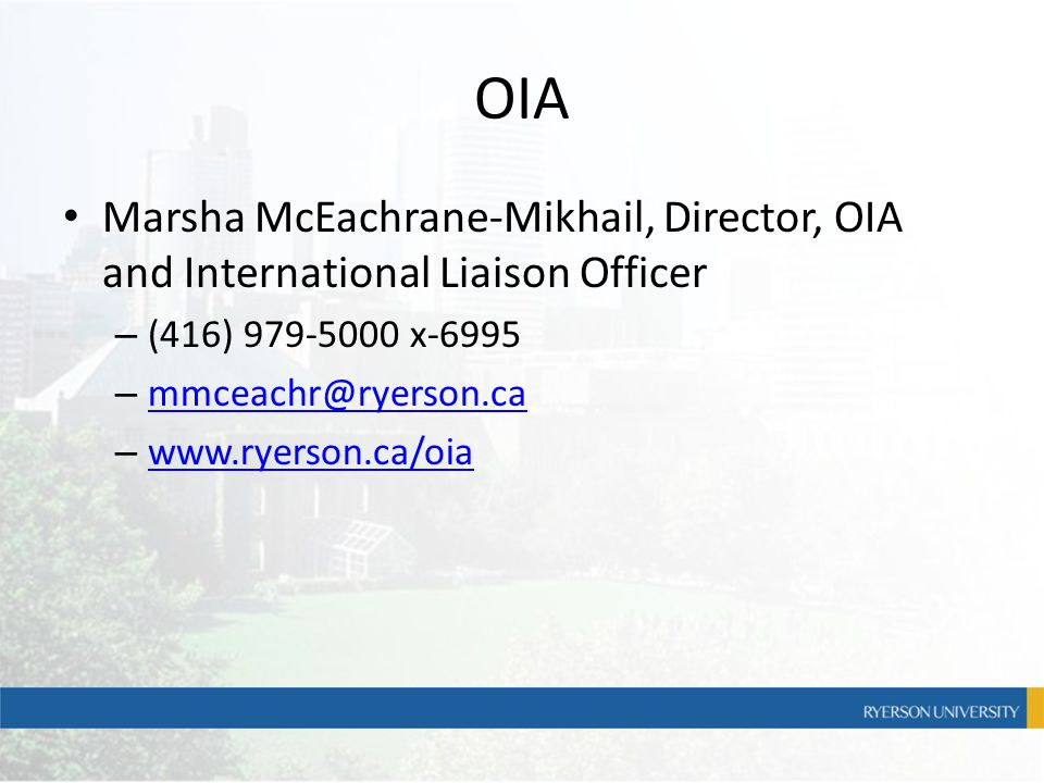 OIA Marsha McEachrane-Mikhail, Director, OIA and International Liaison Officer – (416) 979-5000 x-6995 – mmceachr@ryerson.ca mmceachr@ryerson.ca – www