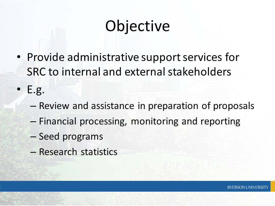 Objective Provide administrative support services for SRC to internal and external stakeholders E.g. – Review and assistance in preparation of proposa
