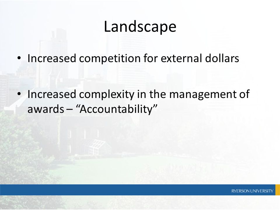 "Landscape Increased competition for external dollars Increased complexity in the management of awards – ""Accountability"""
