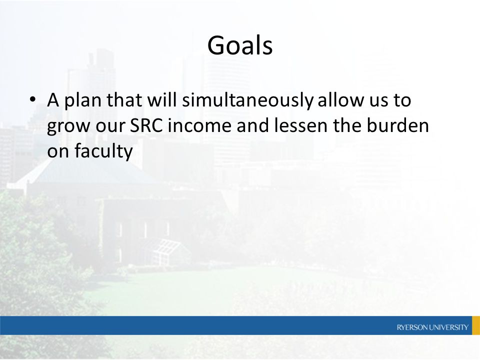 Goals A plan that will simultaneously allow us to grow our SRC income and lessen the burden on faculty