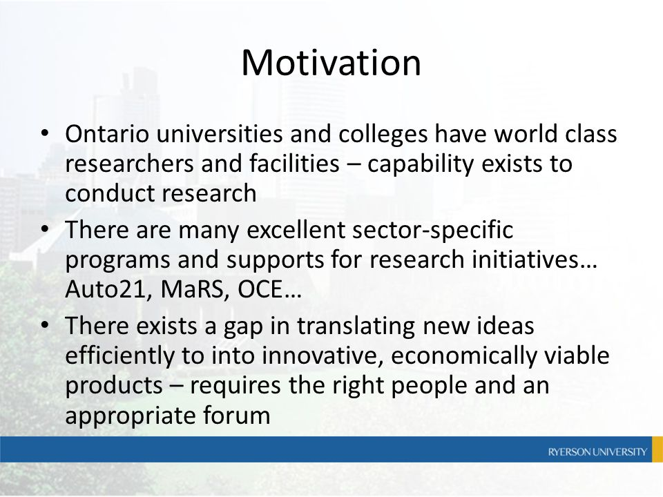 Motivation Ontario universities and colleges have world class researchers and facilities – capability exists to conduct research There are many excell