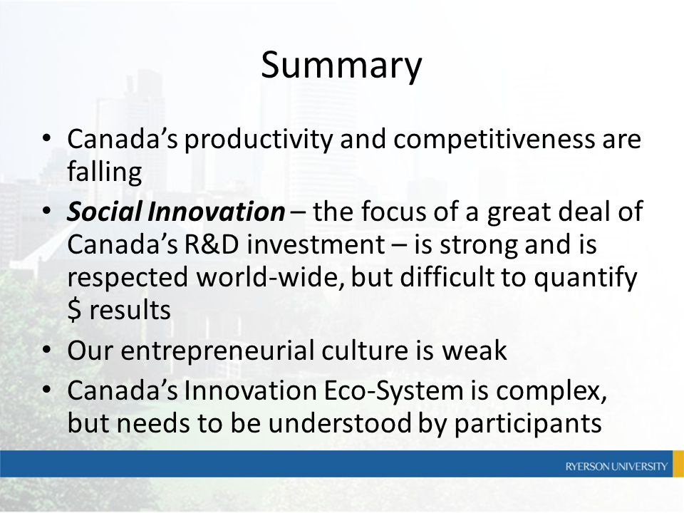 Summary Canada's productivity and competitiveness are falling Social Innovation – the focus of a great deal of Canada's R&D investment – is strong and