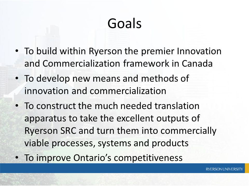 Goals To build within Ryerson the premier Innovation and Commercialization framework in Canada To develop new means and methods of innovation and comm