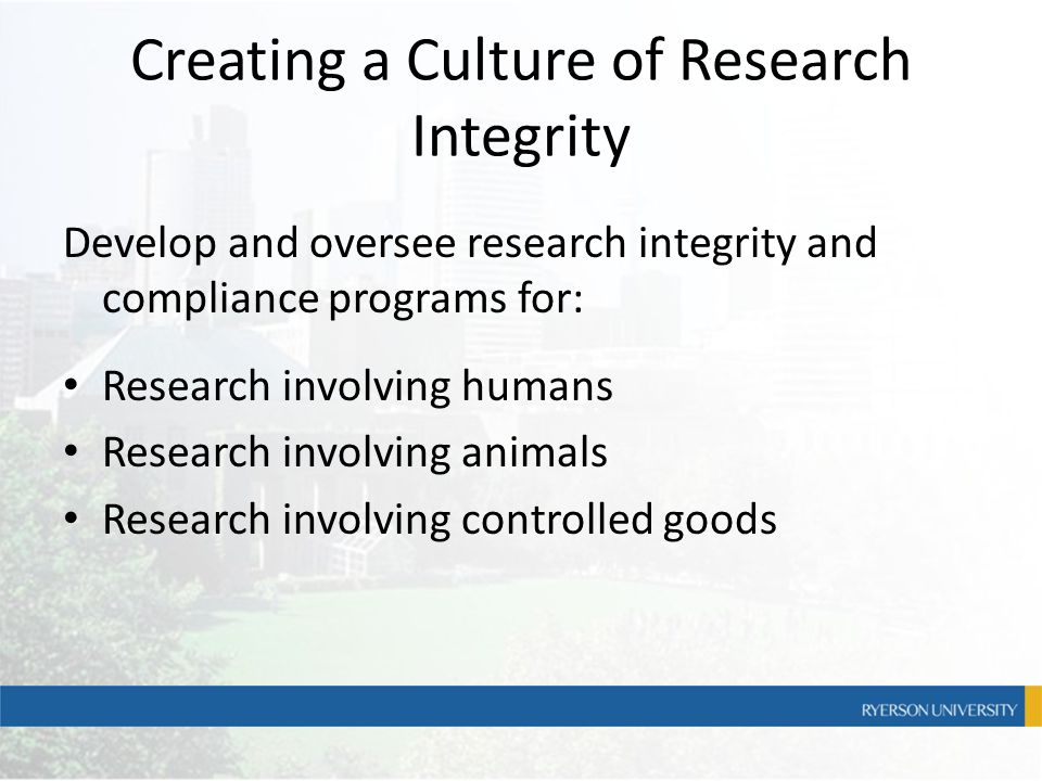 Creating a Culture of Research Integrity Develop and oversee research integrity and compliance programs for: Research involving humans Research involv