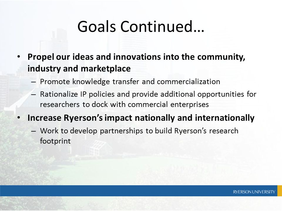 Goals Continued… Propel our ideas and innovations into the community, industry and marketplace – Promote knowledge transfer and commercialization – Ra