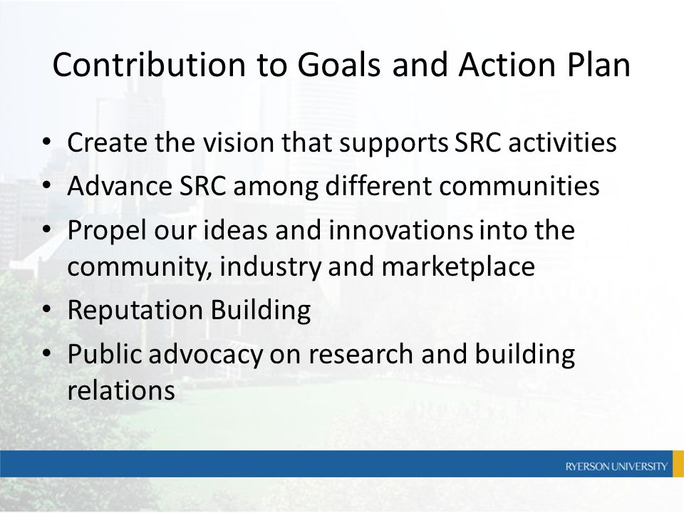 Contribution to Goals and Action Plan Create the vision that supports SRC activities Advance SRC among different communities Propel our ideas and inno