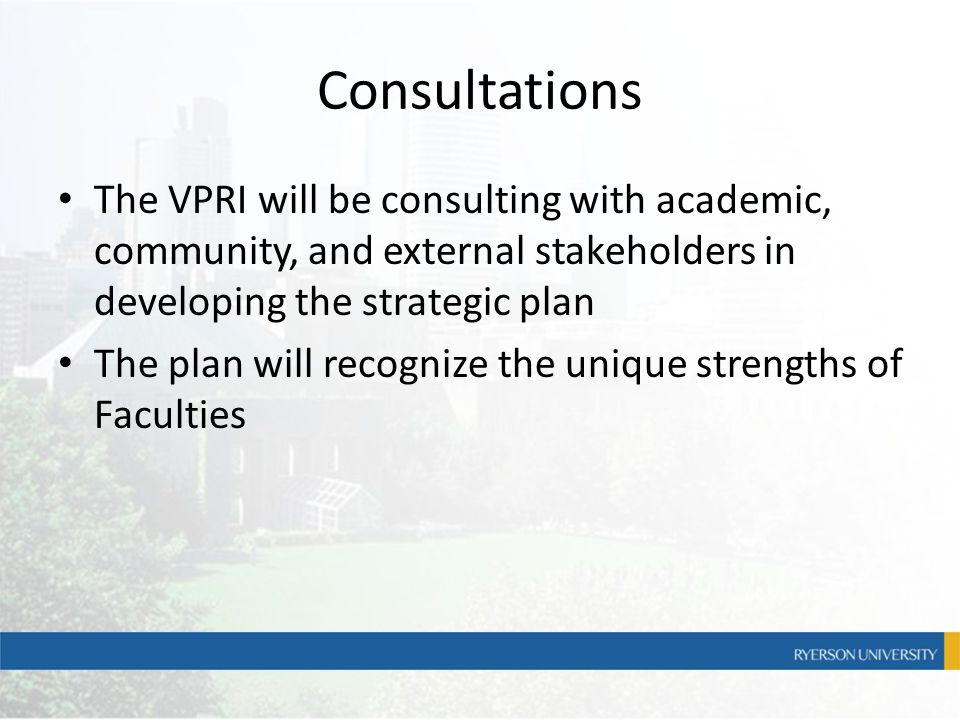 Consultations The VPRI will be consulting with academic, community, and external stakeholders in developing the strategic plan The plan will recognize