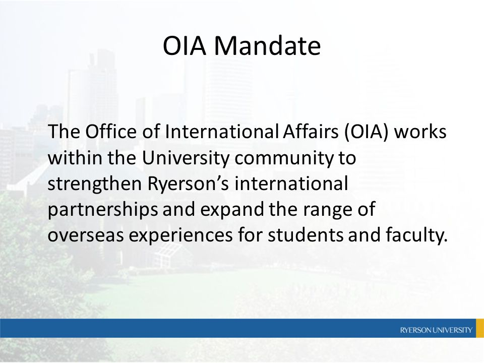 OIA Mandate The Office of International Affairs (OIA) works within the University community to strengthen Ryerson's international partnerships and exp