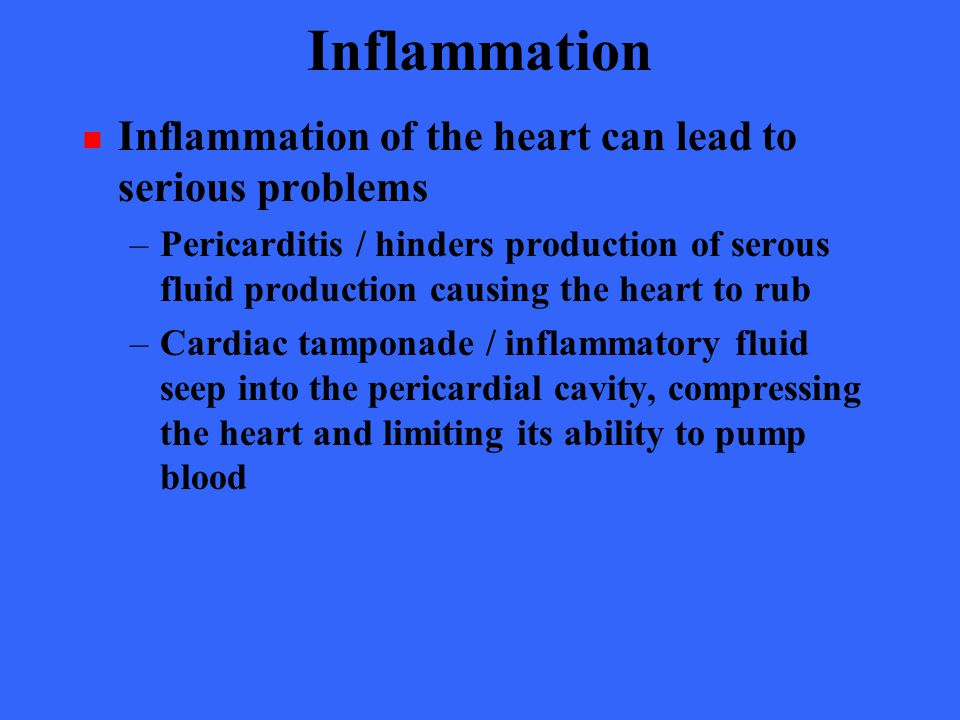 Inflammation Inflammation of the heart can lead to serious problems –Pericarditis / hinders production of serous fluid production causing the heart to