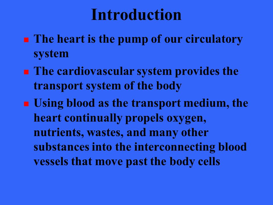 Introduction The heart is the pump of our circulatory system The cardiovascular system provides the transport system of the body Using blood as the tr