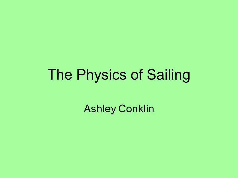 The Physics of Sailing Ashley Conklin