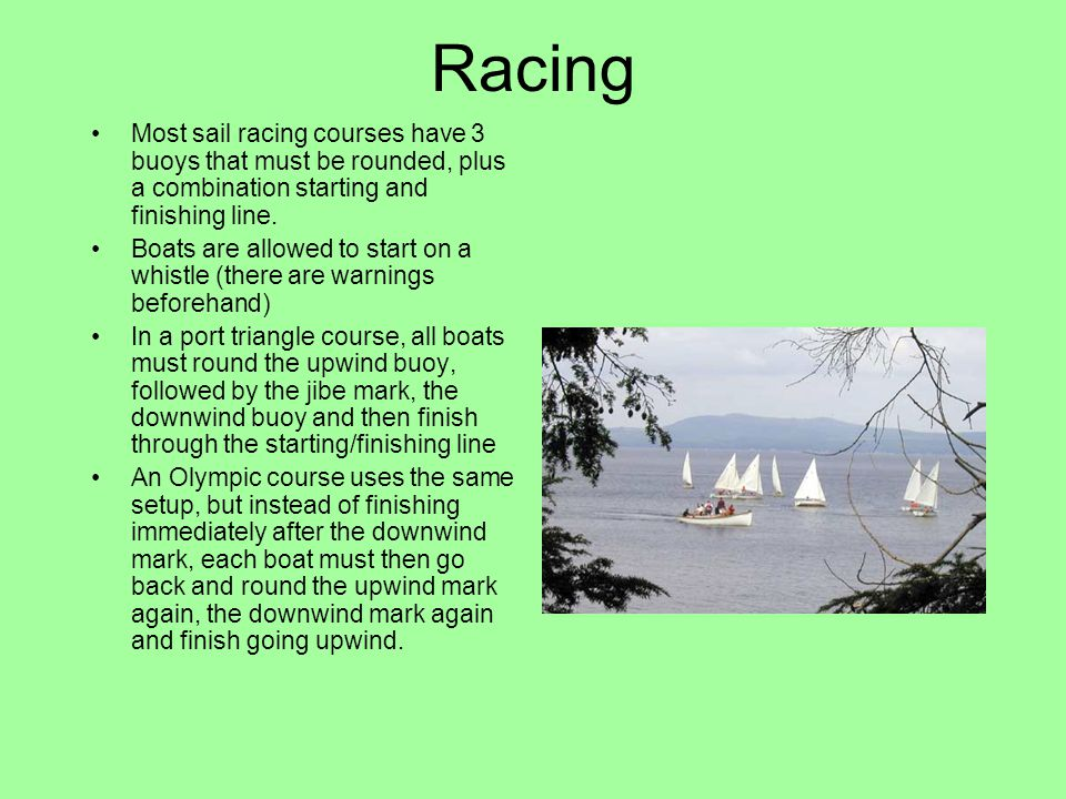 Racing Most sail racing courses have 3 buoys that must be rounded, plus a combination starting and finishing line.