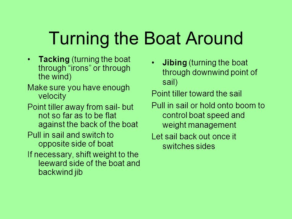 Turning the Boat Around Tacking (turning the boat through irons or through the wind) Make sure you have enough velocity Point tiller away from sail- but not so far as to be flat against the back of the boat Pull in sail and switch to opposite side of boat If necessary, shift weight to the leeward side of the boat and backwind jib Jibing (turning the boat through downwind point of sail) Point tiller toward the sail Pull in sail or hold onto boom to control boat speed and weight management Let sail back out once it switches sides