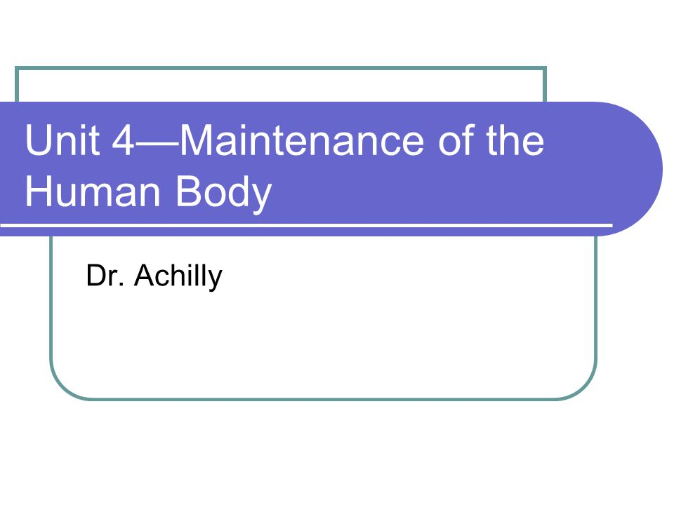 Unit 4—Maintenance of the Human Body Dr. Achilly