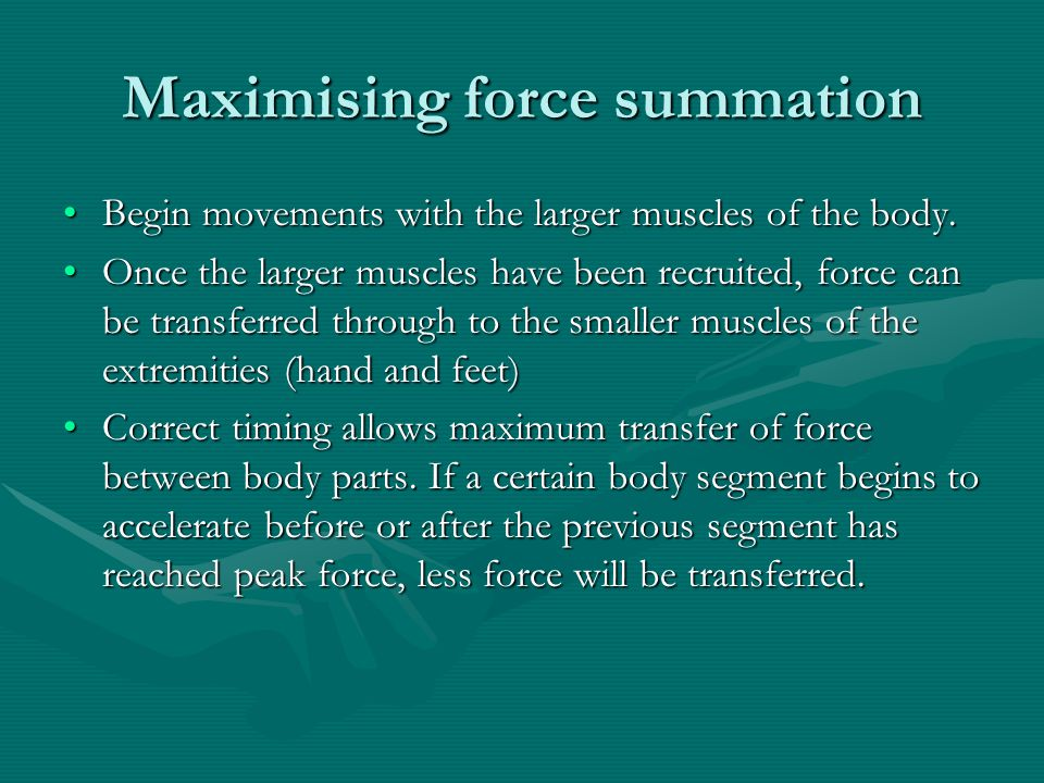 Maximising force summation Begin movements with the larger muscles of the body.Begin movements with the larger muscles of the body. Once the larger mu