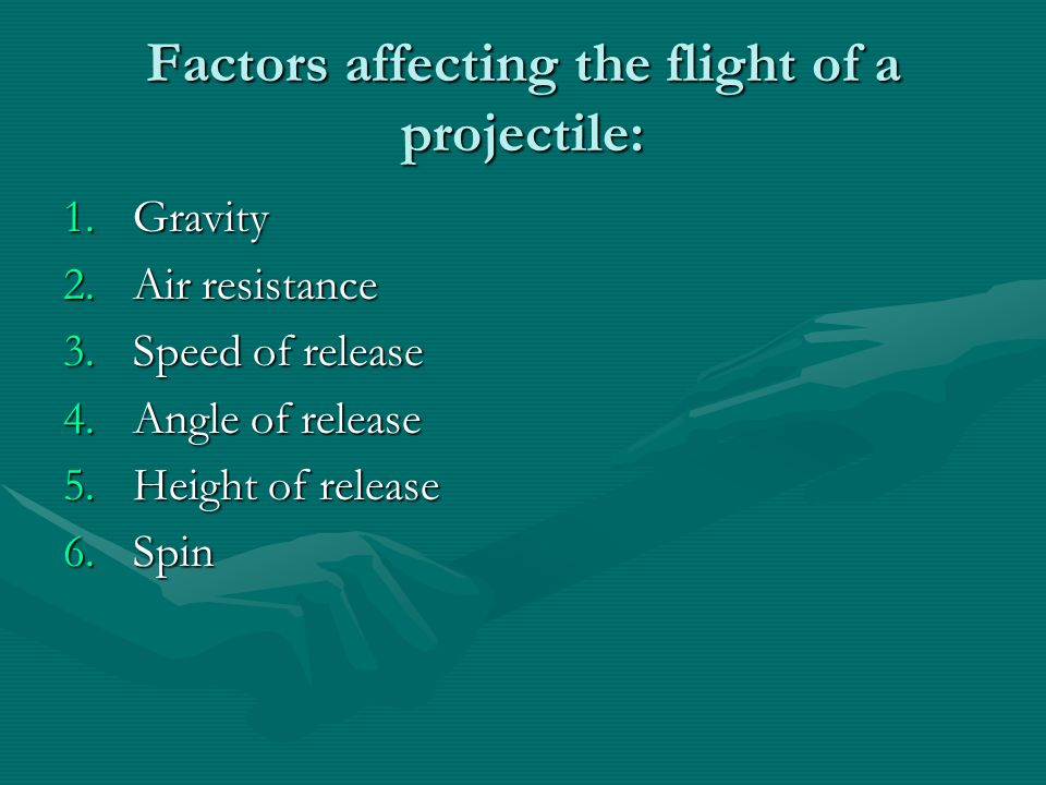 Factors affecting the flight of a projectile: 1.Gravity 2.Air resistance 3.Speed of release 4.Angle of release 5.Height of release 6.Spin