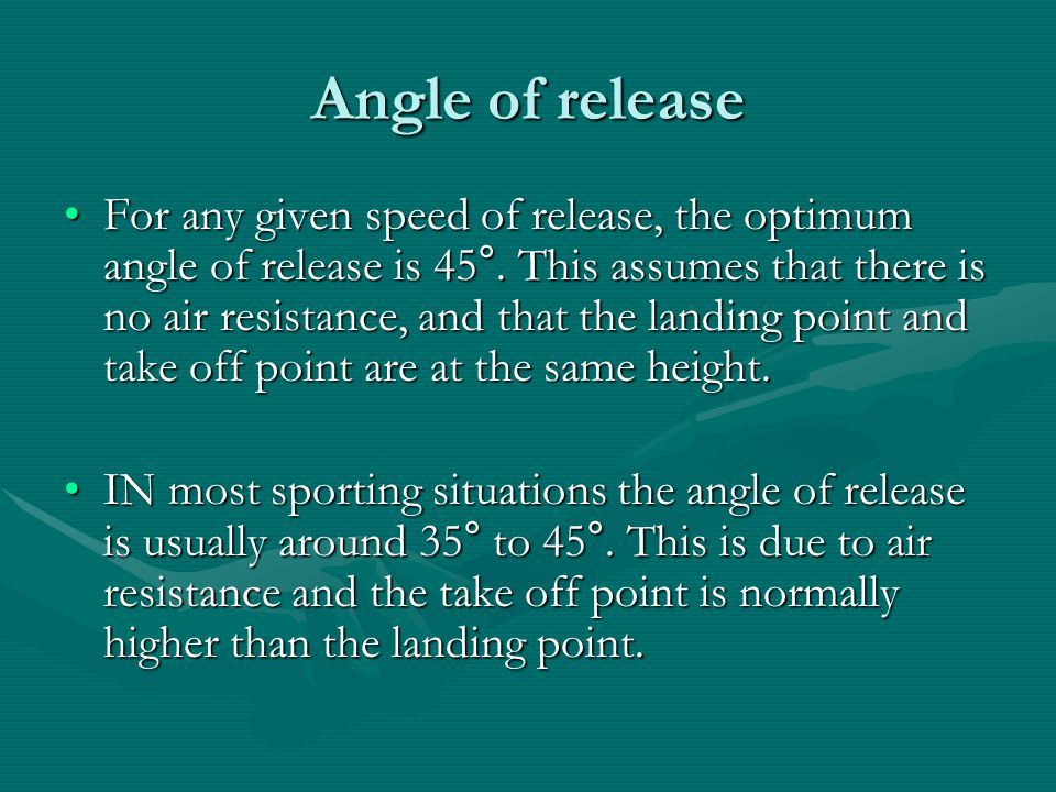 Angle of release For any given speed of release, the optimum angle of release is 45°. This assumes that there is no air resistance, and that the landi