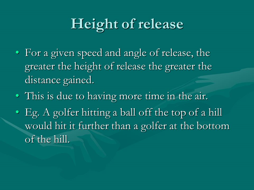 Height of release For a given speed and angle of release, the greater the height of release the greater the distance gained.For a given speed and angl