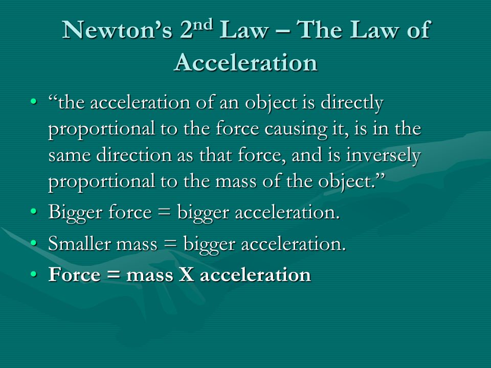 "Newton's 2 nd Law – The Law of Acceleration ""the acceleration of an object is directly proportional to the force causing it, is in the same direction"