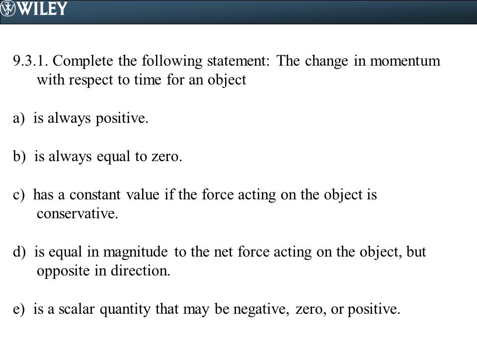 9.3.1. Complete the following statement: The change in momentum with respect to time for an object a) is always positive. b) is always equal to zero.