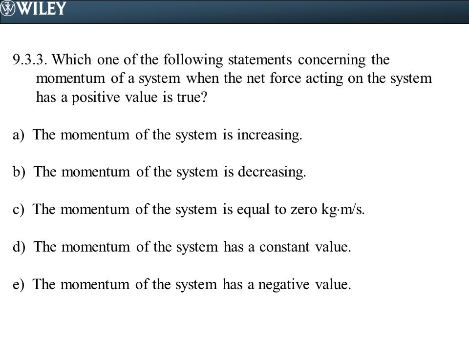 9.3.3. Which one of the following statements concerning the momentum of a system when the net force acting on the system has a positive value is true?