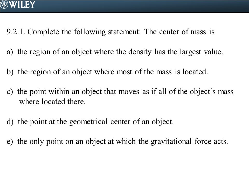 9.2.1. Complete the following statement: The center of mass is a) the region of an object where the density has the largest value. b) the region of an