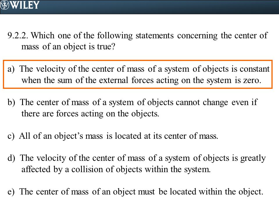 9.2.2. Which one of the following statements concerning the center of mass of an object is true? a) The velocity of the center of mass of a system of