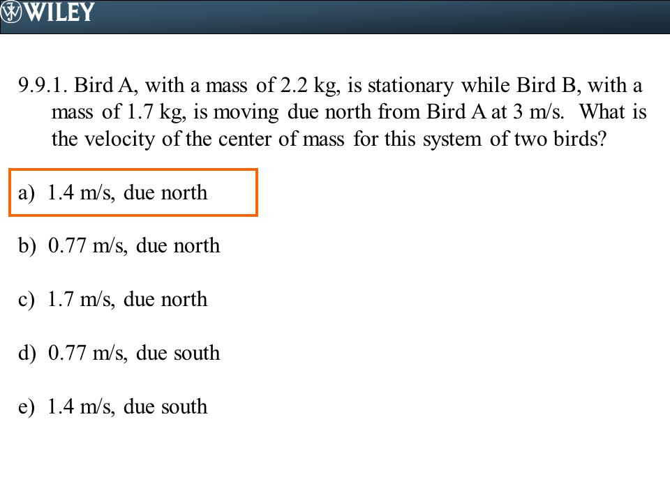 9.9.1. Bird A, with a mass of 2.2 kg, is stationary while Bird B, with a mass of 1.7 kg, is moving due north from Bird A at 3 m/s. What is the velocit
