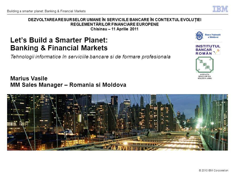 © 2010 IBM Corporation Building a smarter planet: Banking & Financial Markets Let's Build a Smarter Planet: Banking & Financial Markets - DEZVOLTAREA RESURSELOR UMANE ÎN SERVICIILE BANCARE ÎN CONTEXTUL EVOLUŢIEI REGLEMENTĂRILOR FINANCIARE EUROPENE Chisinau – 11 Aprilie 2011 Tehnologii informatice în serviciile bancare si de formare profesionala ASOCIAŢIA BĂNCILOR DIN MOLDOVA (ABM) Marius Vasile MM Sales Manager – Romania si Moldova