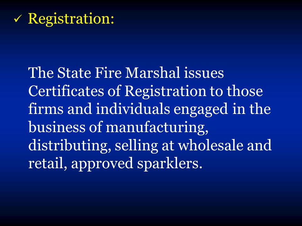 Registration: The State Fire Marshal issues Certificates of Registration to those firms and individuals engaged in the business of manufacturing, distributing, selling at wholesale and retail, approved sparklers.